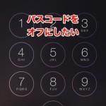 [iOS8] iPhone、iPad、iPod touch でパスコードをオフにして使う方法