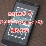 nexus5 で画面のスクリーンショットを撮る方法