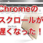 Mac版Chromeのスクロールが遅くなった!そんな時の対処方法!
