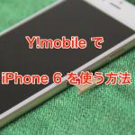 Y!mobile(ワイモバイル)でSIMフリーiPhone6を使えるようにする方法